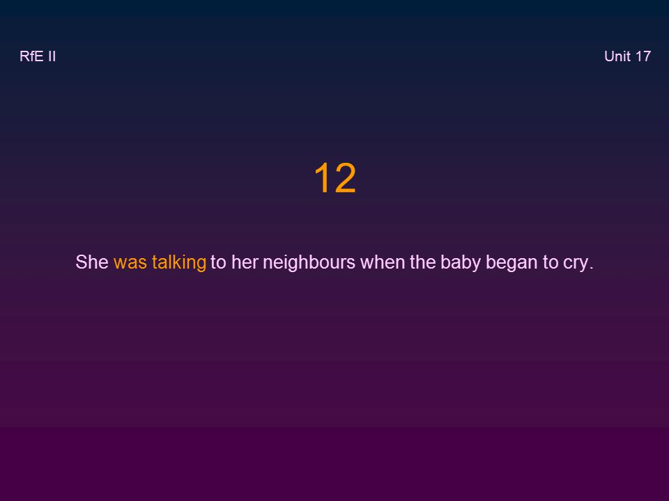12 She was talking to her neighbours when the baby began to cry. RfE II Unit 17