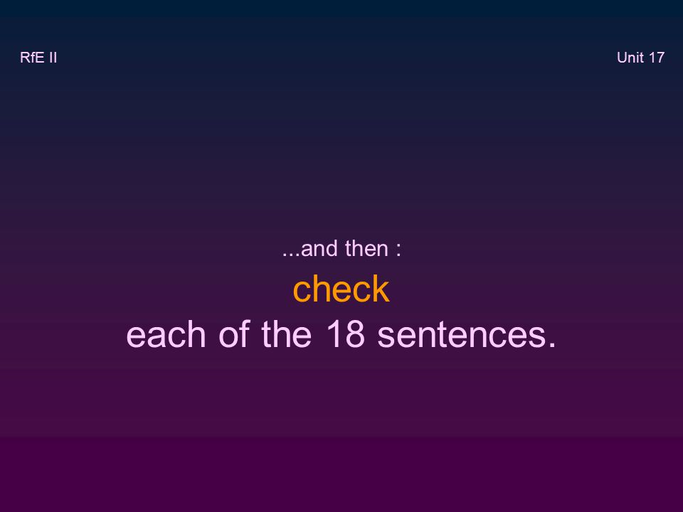 ...and then : check each of the 18 sentences. RfE II Unit 17