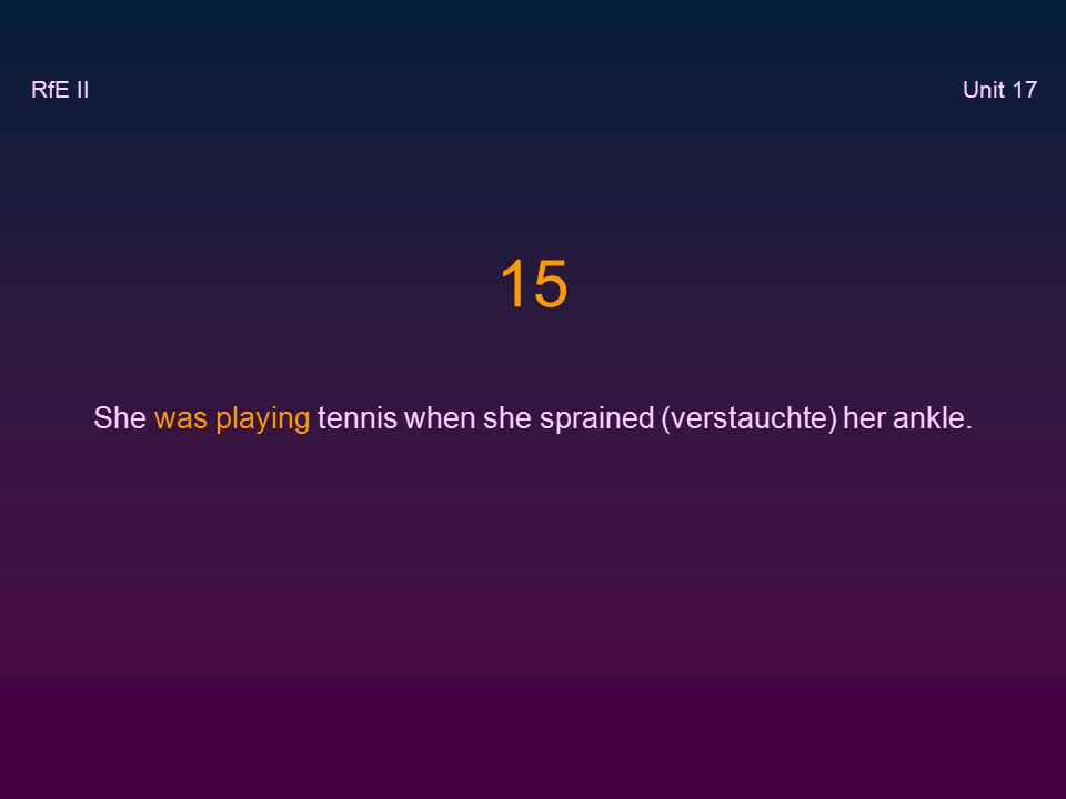 15 She was playing tennis when she sprained (verstauchte) her ankle. RfE II Unit 17