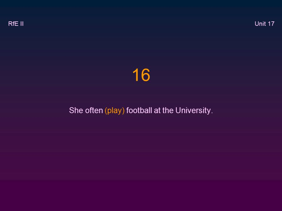 16 She often (play) football at the University. RfE II Unit 17