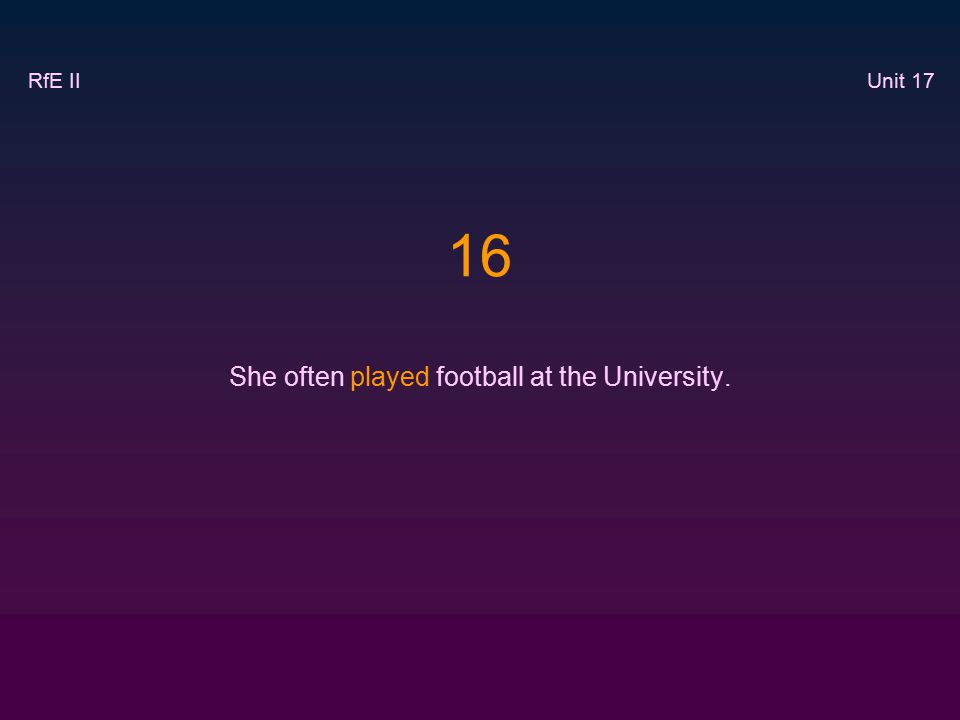 16 She often played football at the University. RfE II Unit 17