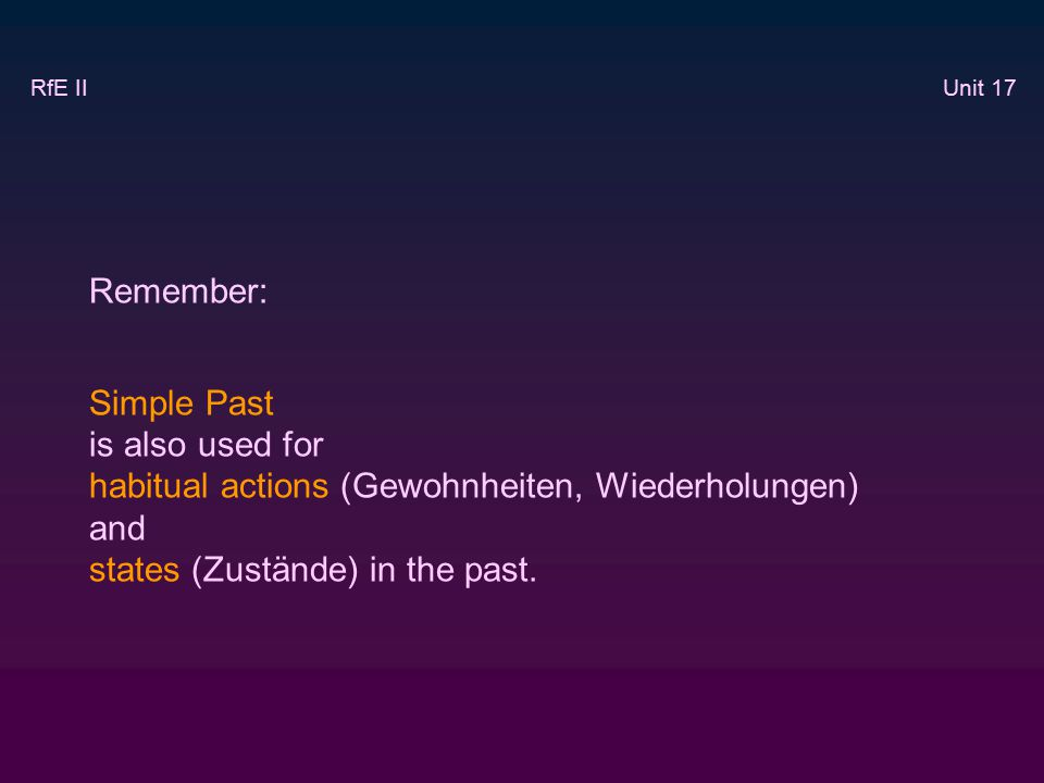Remember: Simple Past is also used for habitual actions (Gewohnheiten, Wiederholungen) and states (Zustände) in the past.