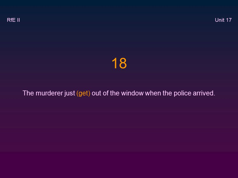 18 The murderer just (get) out of the window when the police arrived. RfE II Unit 17