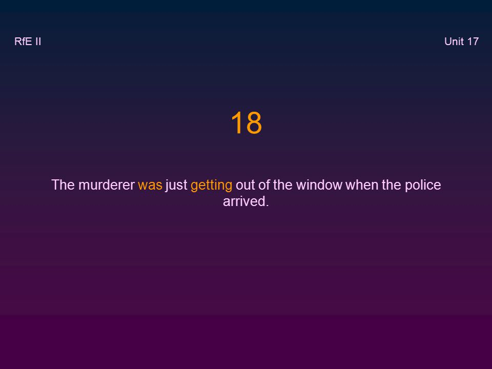 18 The murderer was just getting out of the window when the police arrived. RfE II Unit 17