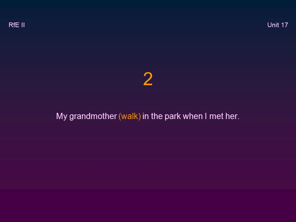 2 My grandmother (walk) in the park when I met her. RfE II Unit 17
