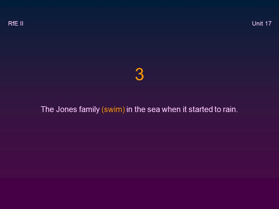 3 The Jones family (swim) in the sea when it started to rain. RfE II Unit 17