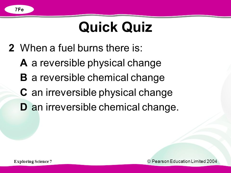 Exploring Science 7© Pearson Education Limited 2004 2When a fuel burns there is: Aa reversible physical change Ba reversible chemical change Can irreversible physical change Dan irreversible chemical change.