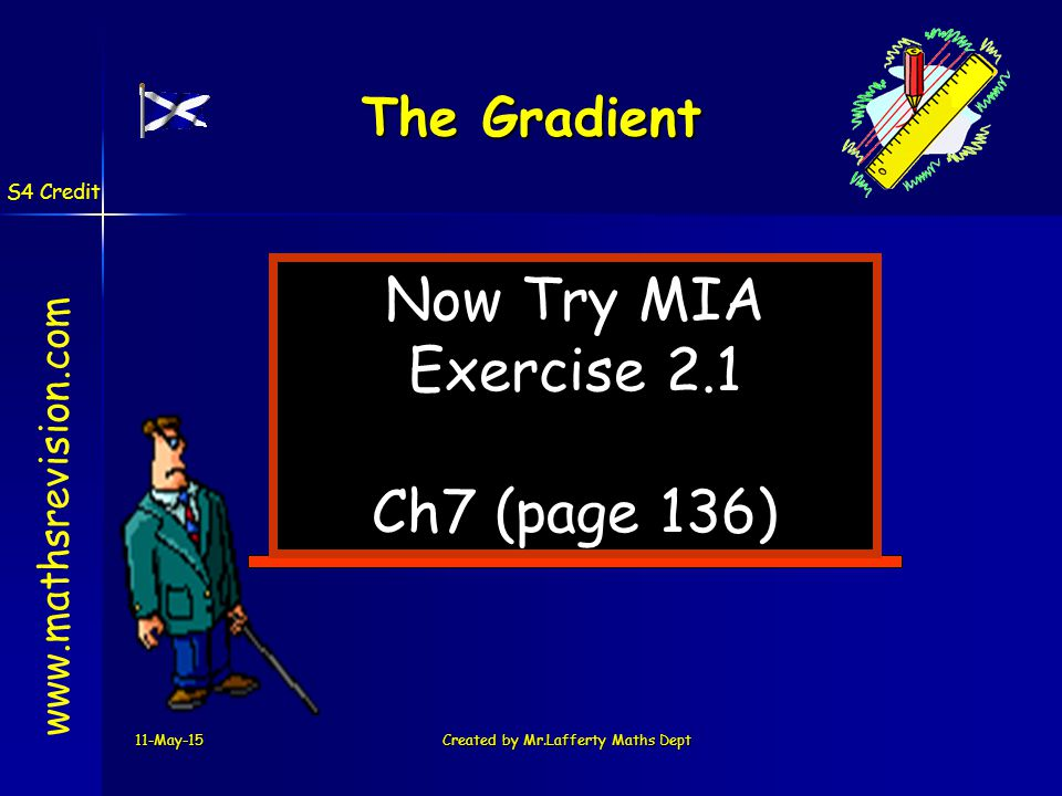 11-May-15Created by Mr.Lafferty Maths Dept Now Try MIA Exercise 2.1 Ch7 (page 136) www.mathsrevision.com The Gradient S4 Credit