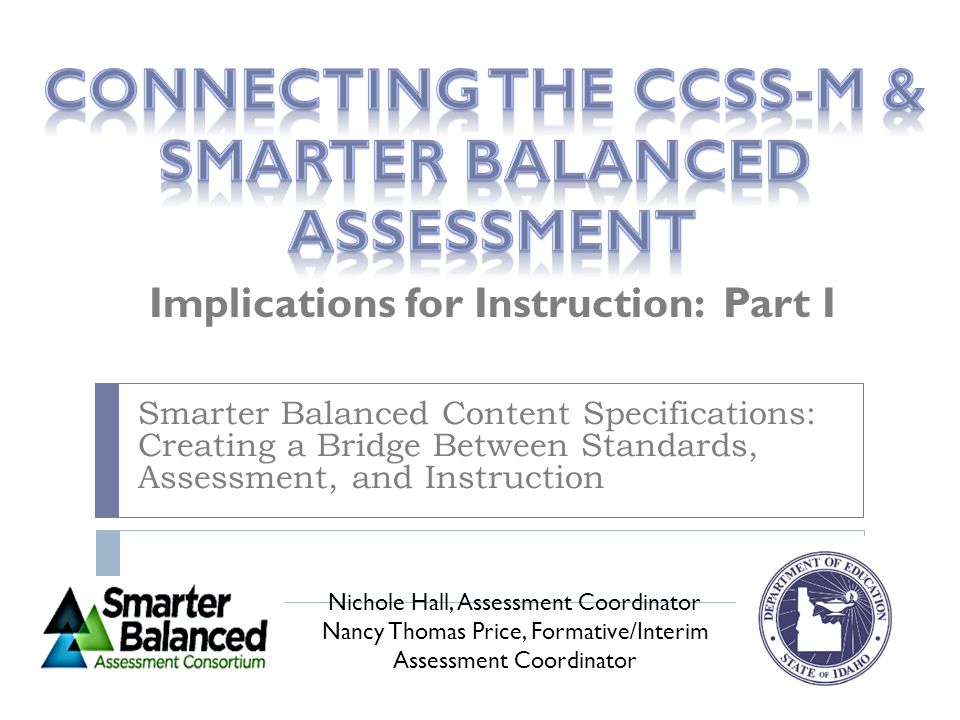 Documents we will be using:  Common Core State Standards for Mathematics http://www.sde.idaho.gov/site/common/math/docs/CCSSI_Math_Standards.pdf  SBAC Draft Math Content Specifications http://www.smarterbalanced.org/wordpress/wp-content/uploads/2011/12/Math- Content-Specifications.pdf  SBAC Draft Mathematics Achievement Level Descriptors & College Readiness Policy http://www.smarterbalanced.org/achievement-level-descriptors-and-college- readiness/  Cognitive Rigor Matrix Article (Hess, Carlock, Jones, and Walkup) http://schools.nyc.gov/NR/rdonlyres/D106125F-FFF0-420E-86D9- 254761638C6F/0/HessArticle.pdf