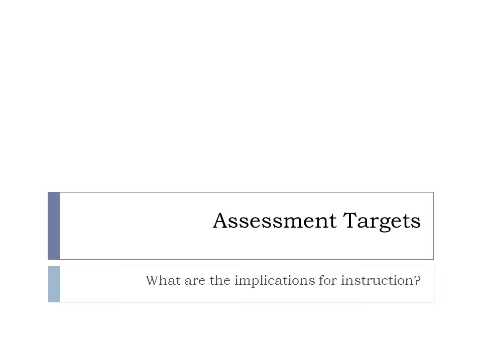 Assessment Targets What are the implications for instruction