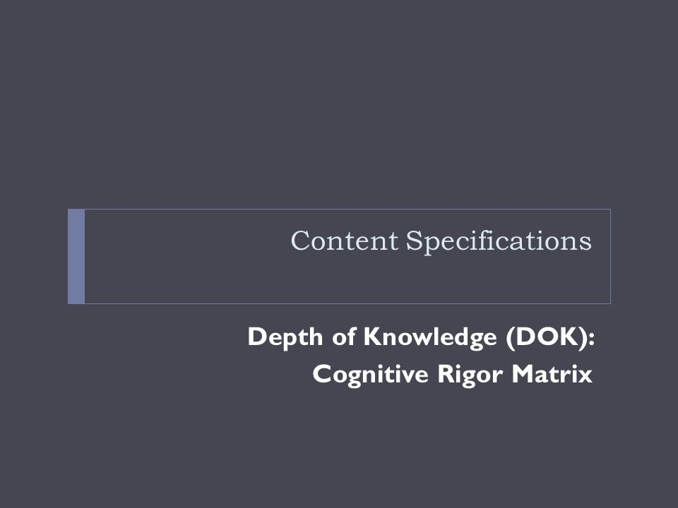 Content Specifications Depth of Knowledge (DOK): Cognitive Rigor Matrix