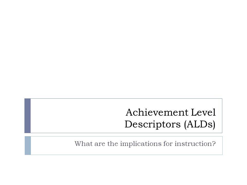 Achievement Level Descriptors (ALDs) What are the implications for instruction?