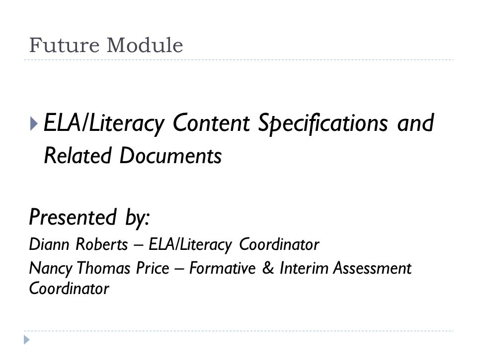 Future Module  ELA/Literacy Content Specifications and Related Documents Presented by: Diann Roberts – ELA/Literacy Coordinator Nancy Thomas Price – Formative & Interim Assessment Coordinator