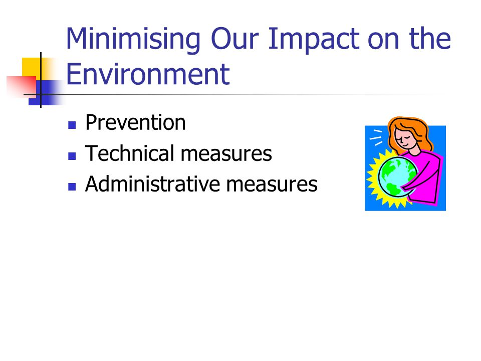 Minimising Our Impact on the Environment Prevention Technical measures Administrative measures