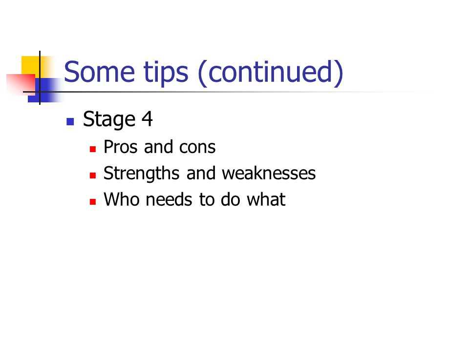 Some tips (continued) Stage 4 Pros and cons Strengths and weaknesses Who needs to do what