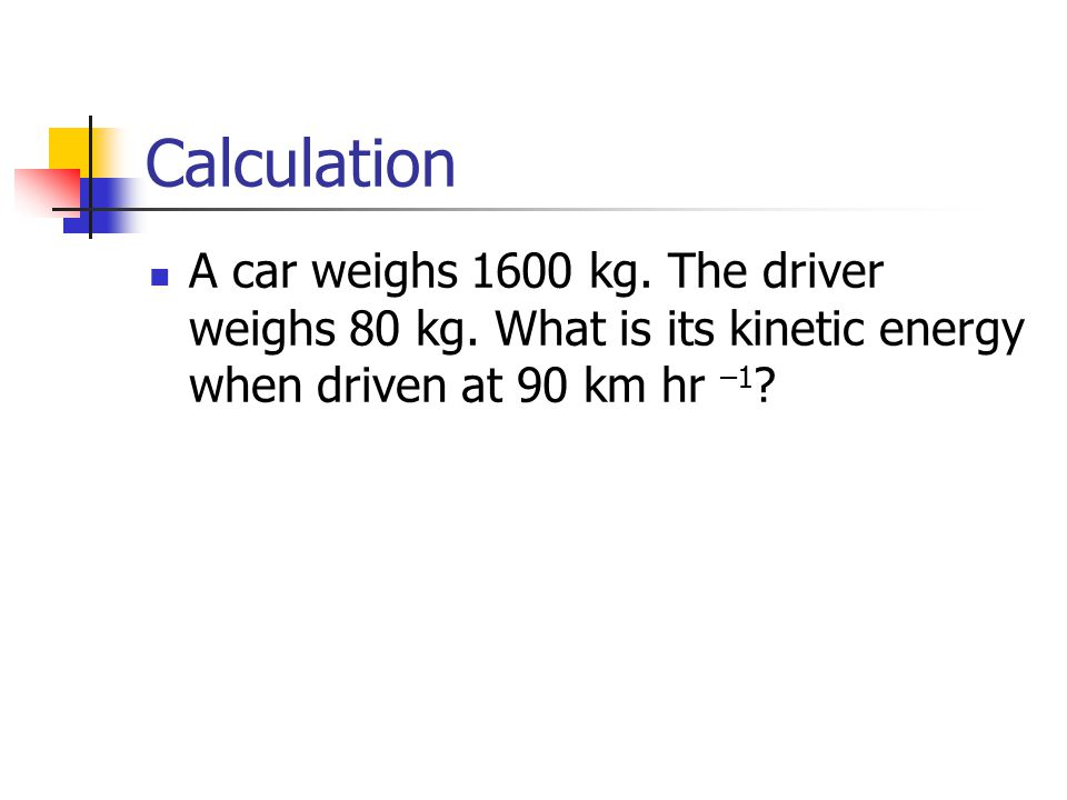 Calculation A car weighs 1600 kg. The driver weighs 80 kg. What is its kinetic energy when driven at 90 km hr –1 ?