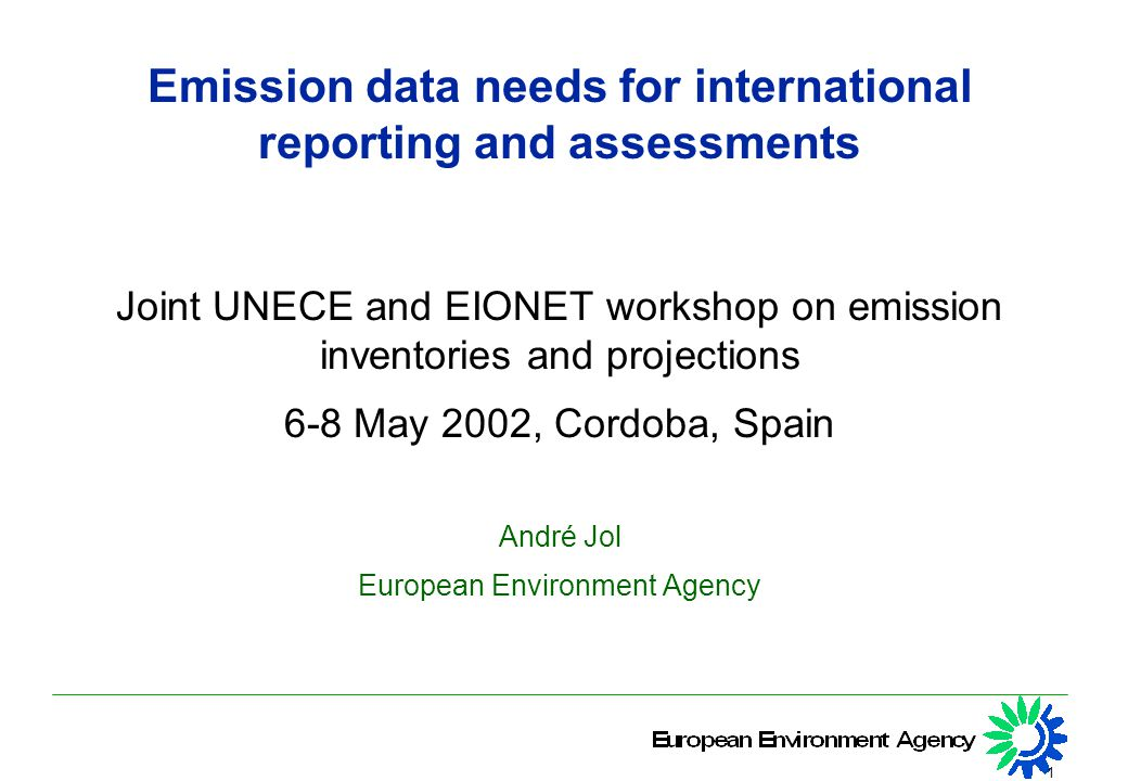 1 Emission data needs for international reporting and assessments Joint UNECE and EIONET workshop on emission inventories and projections 6-8 May 2002, Cordoba, Spain André Jol European Environment Agency