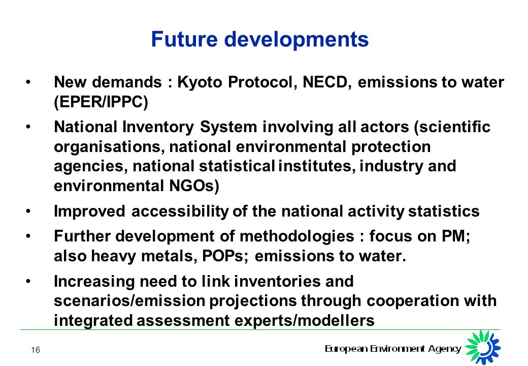 16 Future developments New demands : Kyoto Protocol, NECD, emissions to water (EPER/IPPC) National Inventory System involving all actors (scientific organisations, national environmental protection agencies, national statistical institutes, industry and environmental NGOs) Improved accessibility of the national activity statistics Further development of methodologies : focus on PM; also heavy metals, POPs; emissions to water.