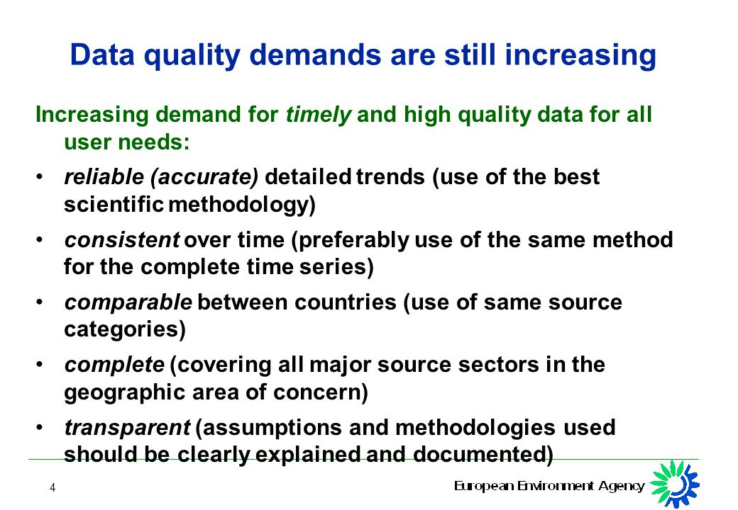 4 Data quality demands are still increasing Increasing demand for timely and high quality data for all user needs: reliable (accurate) detailed trends (use of the best scientific methodology) consistent over time (preferably use of the same method for the complete time series) comparable between countries (use of same source categories) complete (covering all major source sectors in the geographic area of concern) transparent (assumptions and methodologies used should be clearly explained and documented)