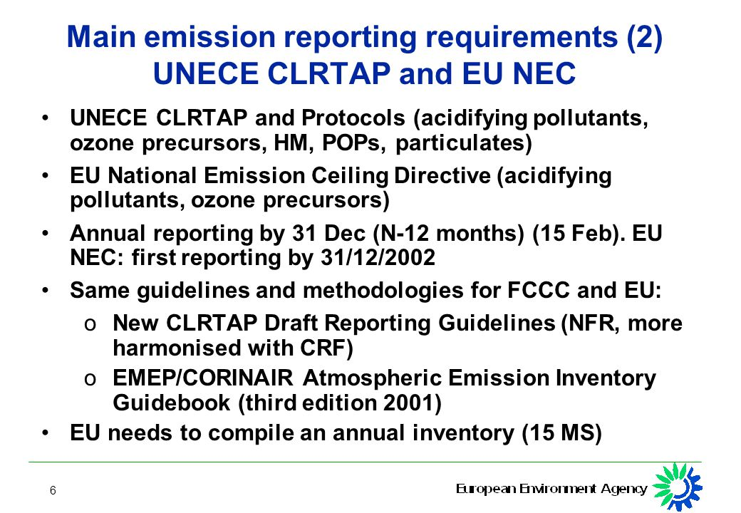 6 Main emission reporting requirements (2) UNECE CLRTAP and EU NEC UNECE CLRTAP and Protocols (acidifying pollutants, ozone precursors, HM, POPs, particulates) EU National Emission Ceiling Directive (acidifying pollutants, ozone precursors) Annual reporting by 31 Dec (N-12 months) (15 Feb).