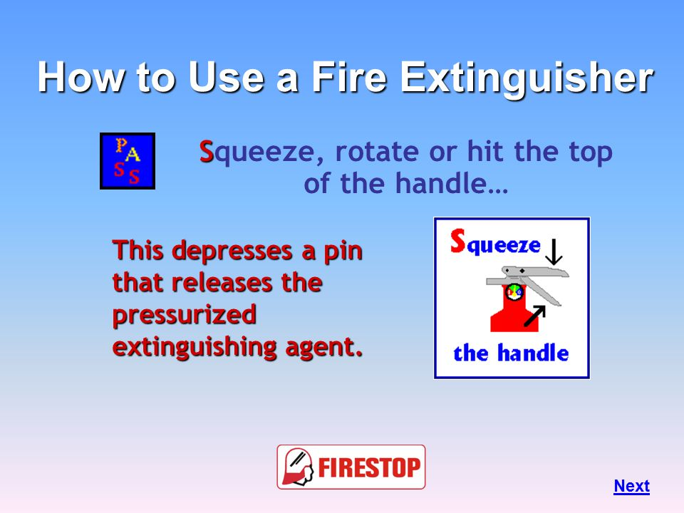 A im at the base of the fire… Hit the fuel. If you aim at the flames... … the extinguishing agent will fly right through and do no good. Next How to U