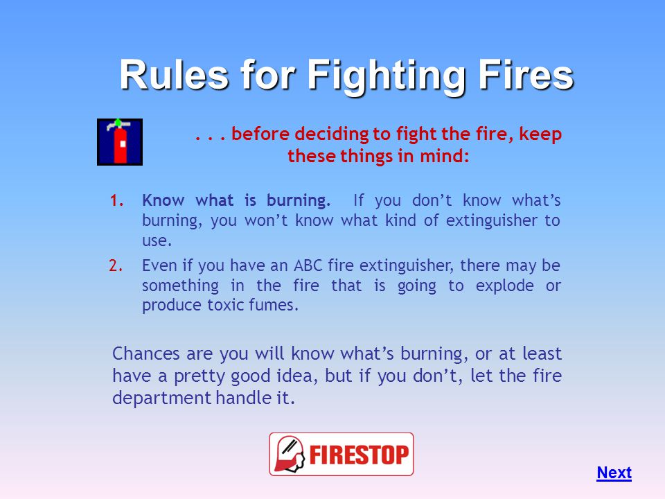 Rules for Fighting Fires Fires can be very dangerous and you should always be certain that you will not endanger yourself or others when attempting to put out a fire.