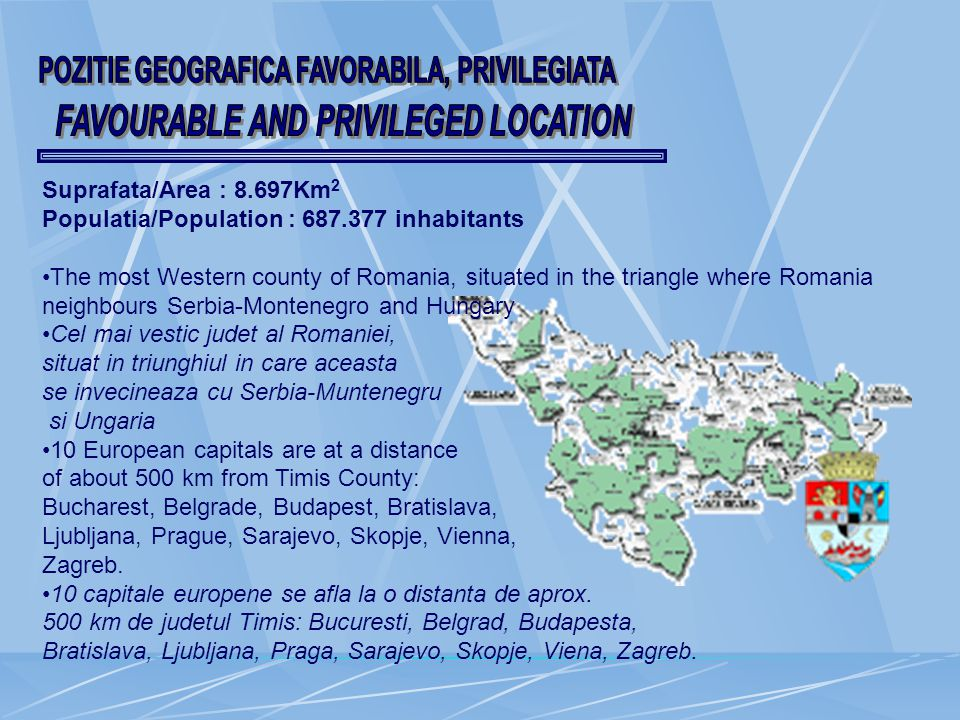 Suprafata/Area : 8.697Km 2 Populatia/Population : 687.377 inhabitants The most Western county of Romania, situated in the triangle where Romania neighbours Serbia-Montenegro and Hungary Cel mai vestic judet al Romaniei, situat in triunghiul in care aceasta se invecineaza cu Serbia-Muntenegru si Ungaria 10 European capitals are at a distance of about 500 km from Timis County: Bucharest, Belgrade, Budapest, Bratislava, Ljubljana, Prague, Sarajevo, Skopje, Vienna, Zagreb.