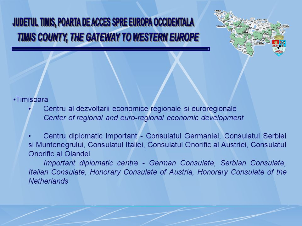 Timisoara Centru al dezvoltarii economice regionale si euroregionale Center of regional and euro-regional economic development Centru diplomatic important - Consulatul Germaniei, Consulatul Serbiei si Muntenegrului, Consulatul Italiei, Consulatul Onorific al Austriei, Consulatul Onorific al Olandei Important diplomatic centre - German Consulate, Serbian Consulate, Italian Consulate, Honorary Consulate of Austria, Honorary Consulate of the Netherlands