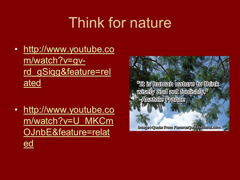 Think for nature http://www.youtube.co m/watch v=gv- rd_gSiqg&feature=rel atedhttp://www.youtube.co m/watch v=gv- rd_gSiqg&feature=rel ated http://www.youtube.co m/watch v=U_MKCm OJnbE&feature=relat edhttp://www.youtube.co m/watch v=U_MKCm OJnbE&feature=relat ed