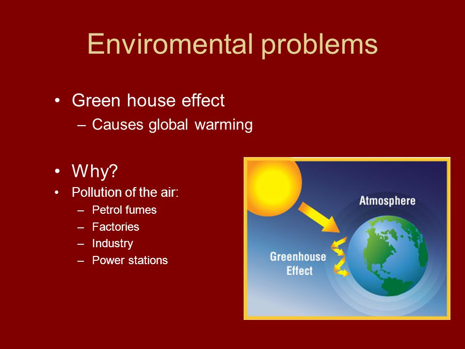 Enviromental problems Green house effect –Causes global warming Why.