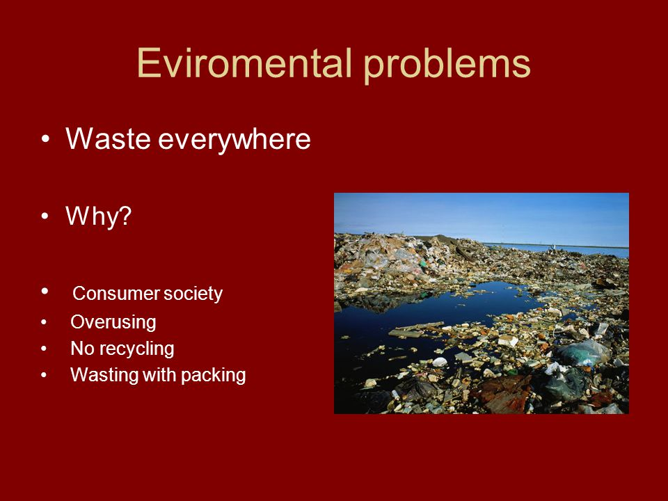 Eviromental problems Waste everywhere Why? Consumer society Overusing No recycling Wasting with packing