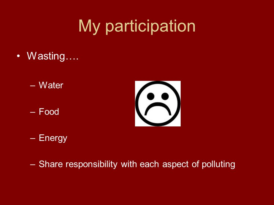 My participation Wasting…. –Water –Food –Energy –Share responsibility with each aspect of polluting