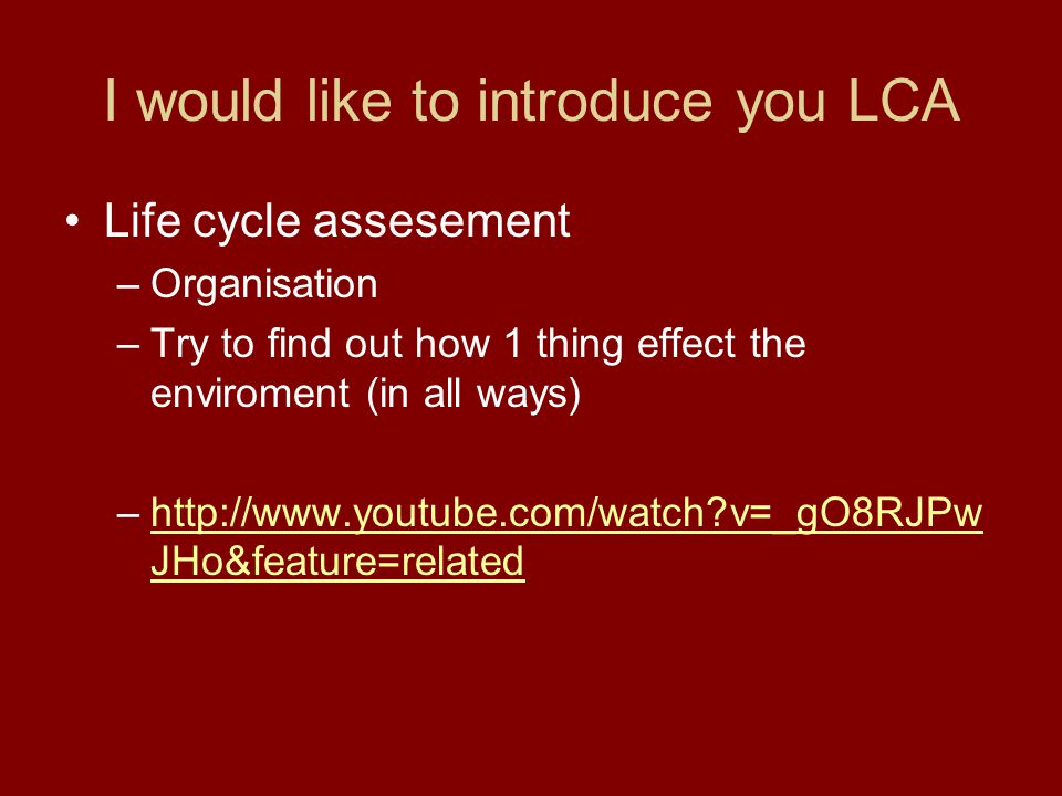 I would like to introduce you LCA Life cycle assesement –Organisation –Try to find out how 1 thing effect the enviroment (in all ways) –http://www.youtube.com/watch?v=_gO8RJPw JHo&feature=relatedhttp://www.youtube.com/watch?v=_gO8RJPw JHo&feature=related
