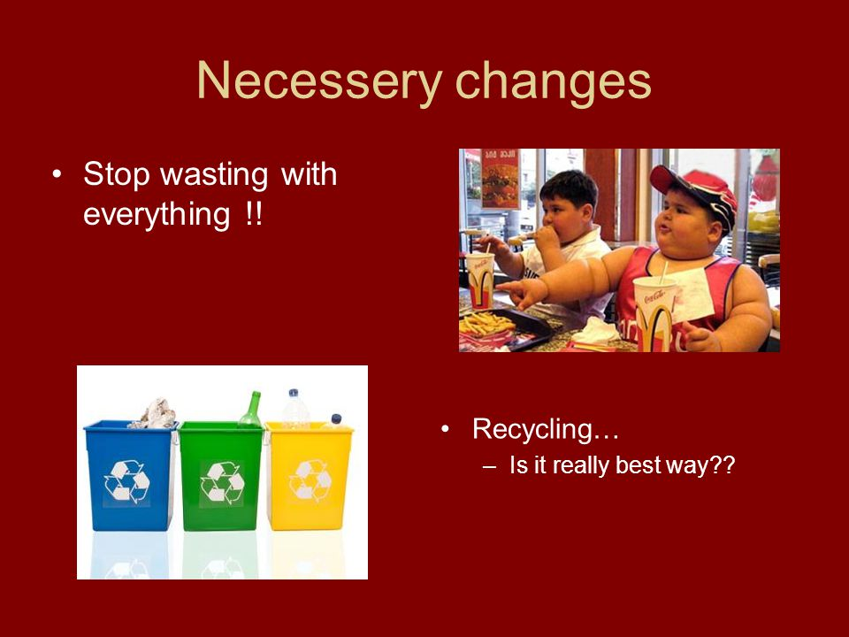 Necessery changes Stop wasting with everything !! Recycling… –Is it really best way
