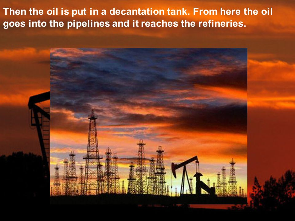 Then the oil is put in a decantation tank. From here the oil goes into the pipelines and it reaches the refineries.