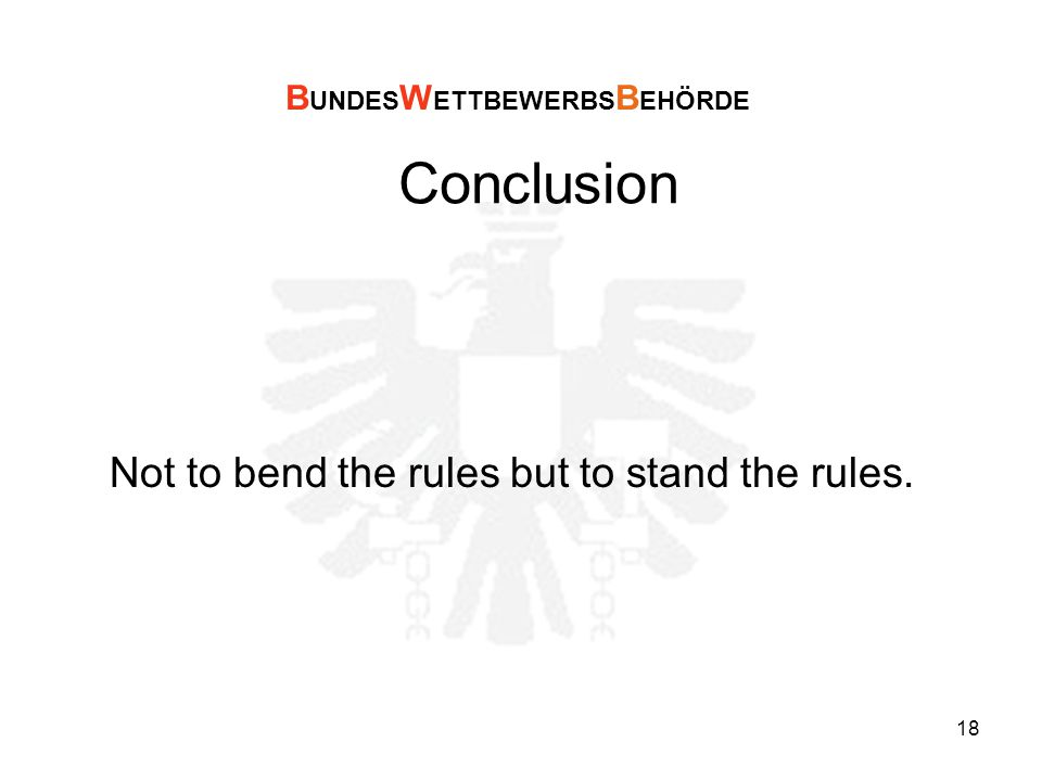 18 Conclusion Not to bend the rules but to stand the rules. B UNDES W ETTBEWERBS B EHÖRDE