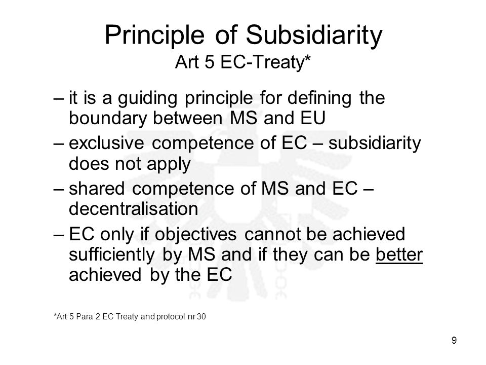9 Principle of Subsidiarity Art 5 EC-Treaty* –it is a guiding principle for defining the boundary between MS and EU –exclusive competence of EC – subsidiarity does not apply –shared competence of MS and EC – decentralisation –EC only if objectives cannot be achieved sufficiently by MS and if they can be better achieved by the EC *Art 5 Para 2 EC Treaty and protocol nr 30