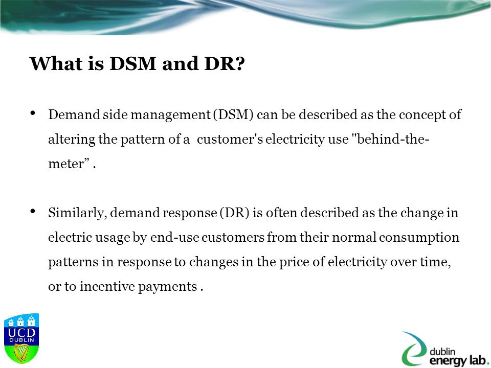 DSM - Measures to balance the supply/demand Peak ClippingReduction of load during peak demand periods Valley-FillingImprovement of system load factor by off-peak load building ConservationReduction of utility loads by efficiency measures Flexible Load ShapePrograms aimed at altering customer consumption by interruptible/curtailable agreements Load BuildingIncrease of utility loads Load ShiftingReduction of peak demand load, while increasing off-peak load [Gellings C.W 1985] Concept of demand-side management for electric utilities.