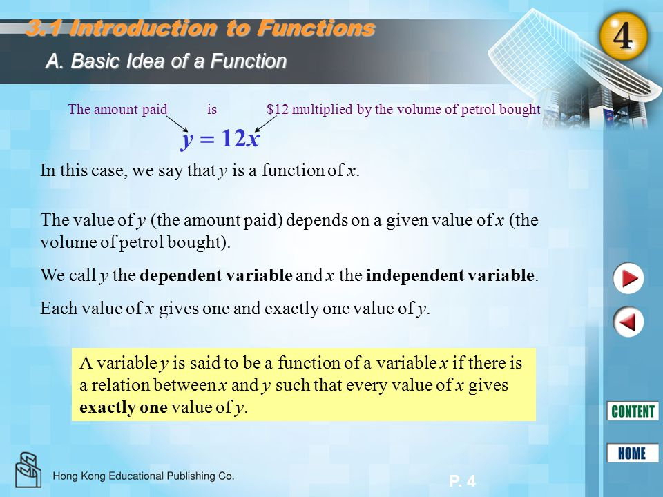 P. 4 A. Basic Idea of a Function The value of y (the amount paid) depends on a given value of x (the volume of petrol bought). We call y the dependent