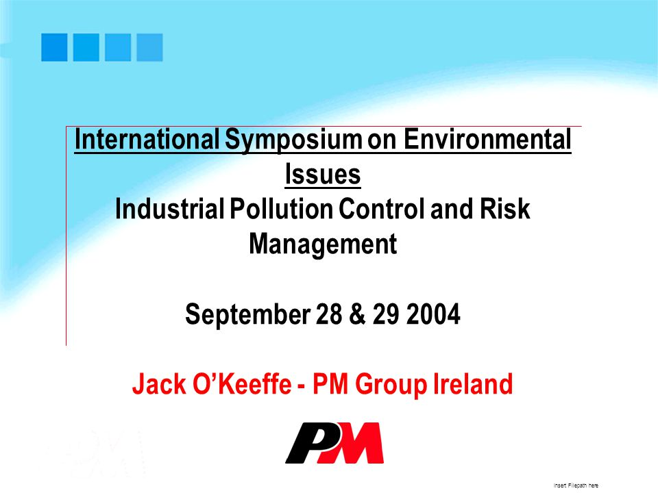 Insert Filepath here International Symposium on Environmental Issues Industrial Pollution Control and Risk Management September 28 & 29 2004 Jack O'Keeffe - PM Group Ireland
