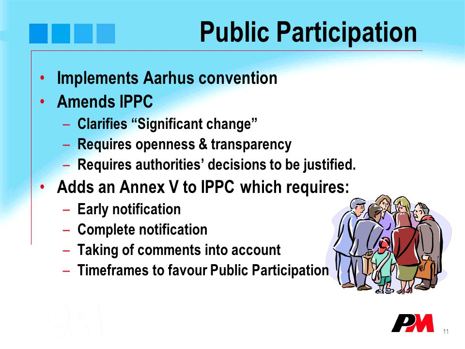 """11 Public Participation Implements Aarhus convention Amends IPPC – Clarifies """"Significant change"""" – Requires openness & transparency – Requires author"""