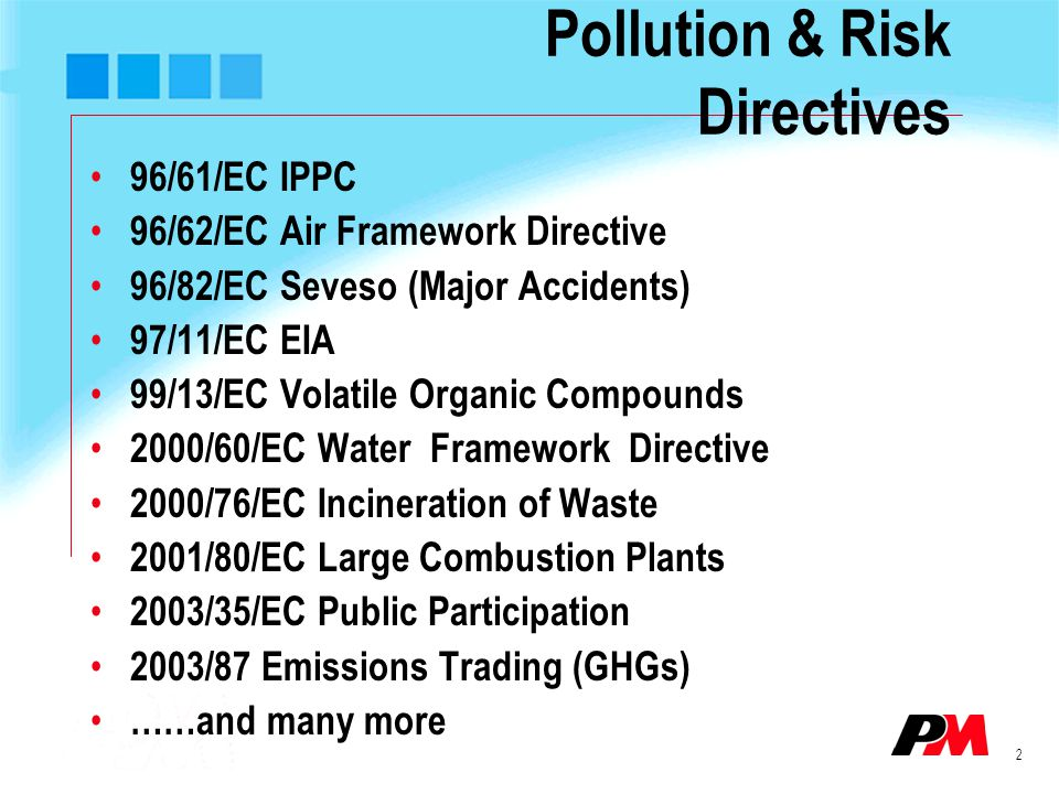 2 Pollution & Risk Directives 96/61/EC IPPC 96/62/EC Air Framework Directive 96/82/EC Seveso (Major Accidents) 97/11/EC EIA 99/13/EC Volatile Organic Compounds 2000/60/EC Water Framework Directive 2000/76/EC Incineration of Waste 2001/80/EC Large Combustion Plants 2003/35/EC Public Participation 2003/87 Emissions Trading (GHGs) ……and many more