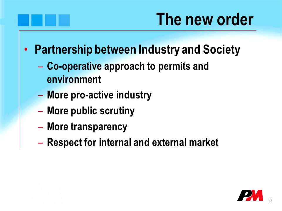 23 The new order Partnership between Industry and Society – Co-operative approach to permits and environment – More pro-active industry – More public scrutiny – More transparency – Respect for internal and external market