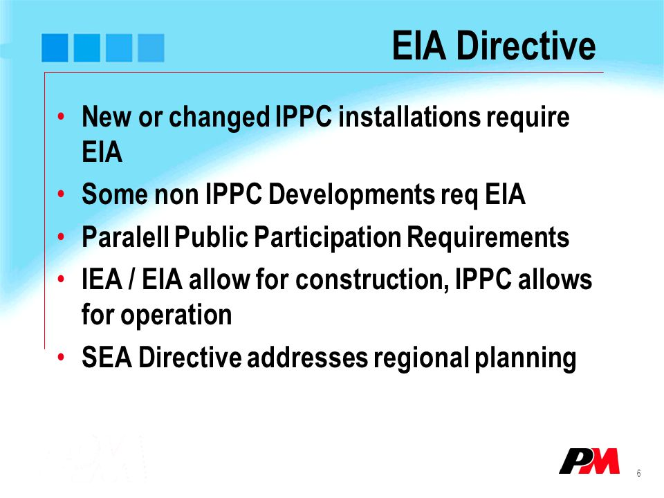 6 EIA Directive New or changed IPPC installations require EIA Some non IPPC Developments req EIA Paralell Public Participation Requirements IEA / EIA