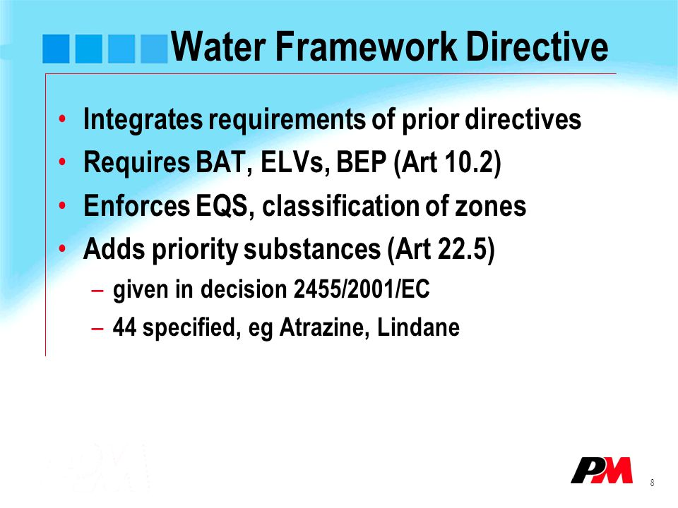 8 Water Framework Directive Integrates requirements of prior directives Requires BAT, ELVs, BEP (Art 10.2) Enforces EQS, classification of zones Adds