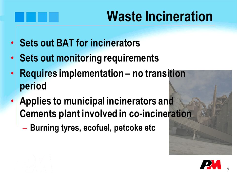 9 Waste Incineration Sets out BAT for incinerators Sets out monitoring requirements Requires implementation – no transition period Applies to municipa