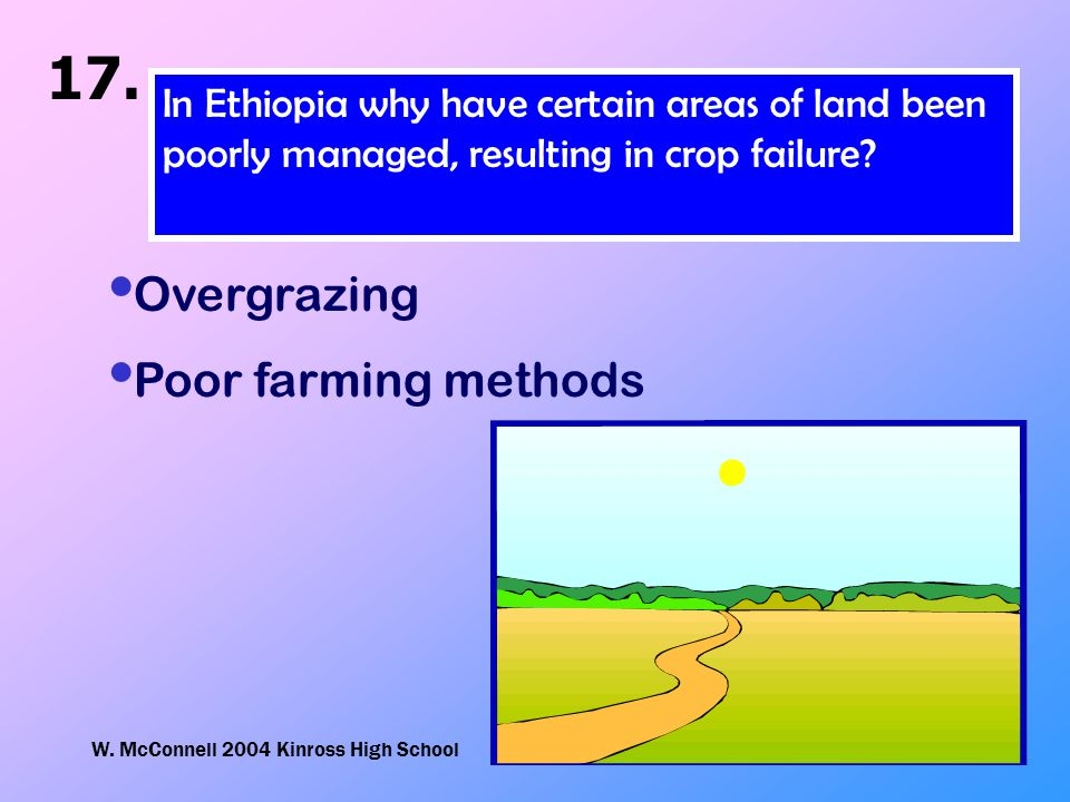 W. McConnell 2004 Kinross High School 17. In Ethiopia why have certain areas of land been poorly managed, resulting in crop failure? Overgrazing Poor