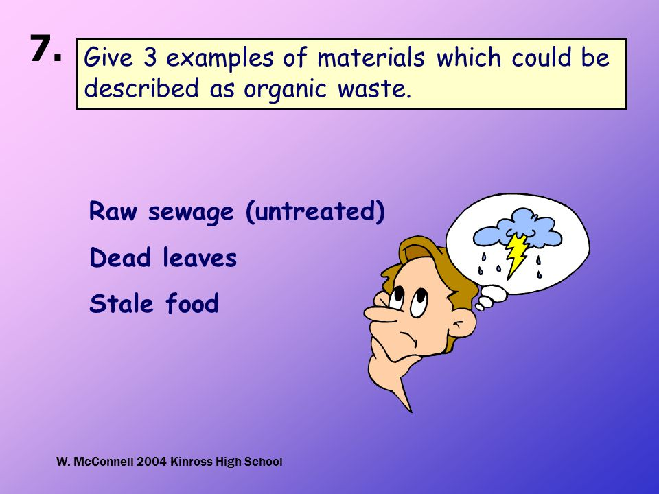 W. McConnell 2004 Kinross High School 7. Give 3 examples of materials which could be described as organic waste. Raw sewage (untreated) Dead leaves St