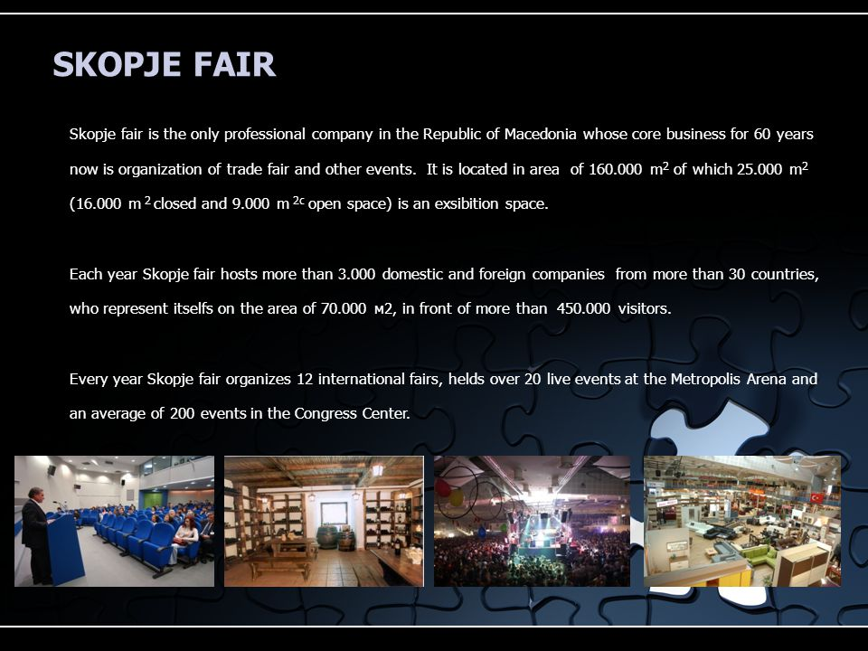 SKOPJE FAIR Skopje fair is the only professional company in the Republic of Macedonia whose core business for 60 years now is organization of trade fair and other events.