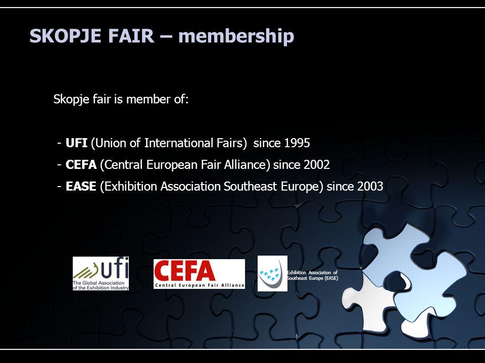 SKOPJE FAIR – membership Skopje fair is member of: - UFI (Union of International Fairs) since 1995 - CEFA (Central European Fair Alliance) since 2002 - EASE (Exhibition Association Southeast Europe) since 2003 Exhibition Association of Southeast Europe (EASE)